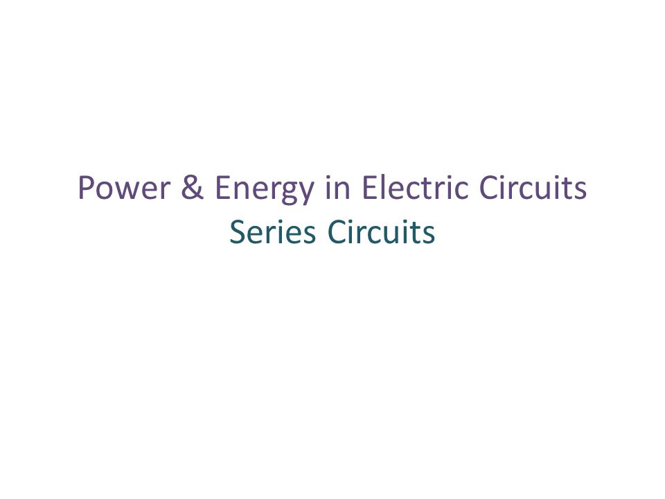 Power & Energy in Electric Circuits Series Circuits