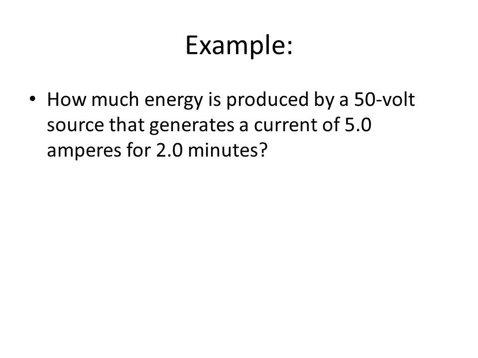 Example: How much energy is produced by a 50-volt source that generates a current of 5.0 amperes for 2.0 minutes