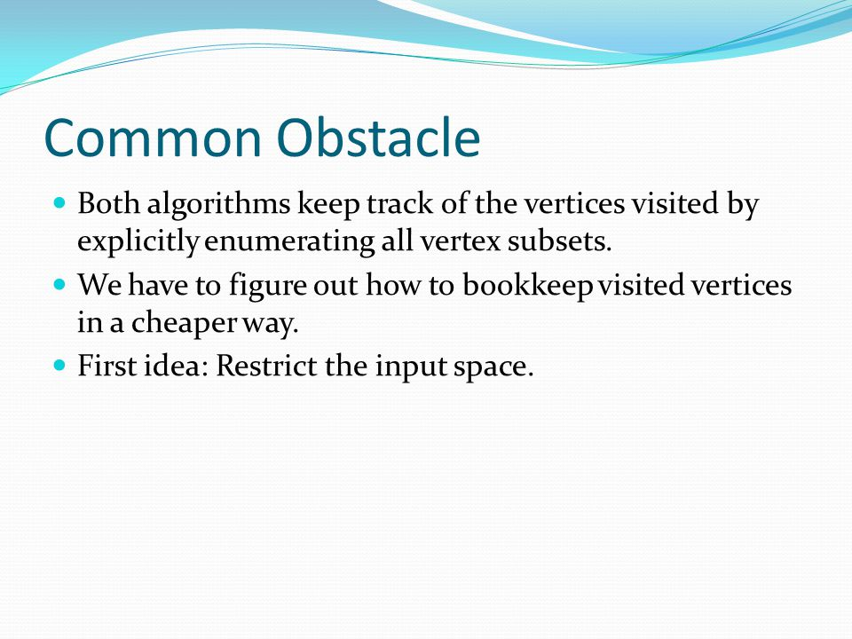 Common Obstacle Both algorithms keep track of the vertices visited by explicitly enumerating all vertex subsets.