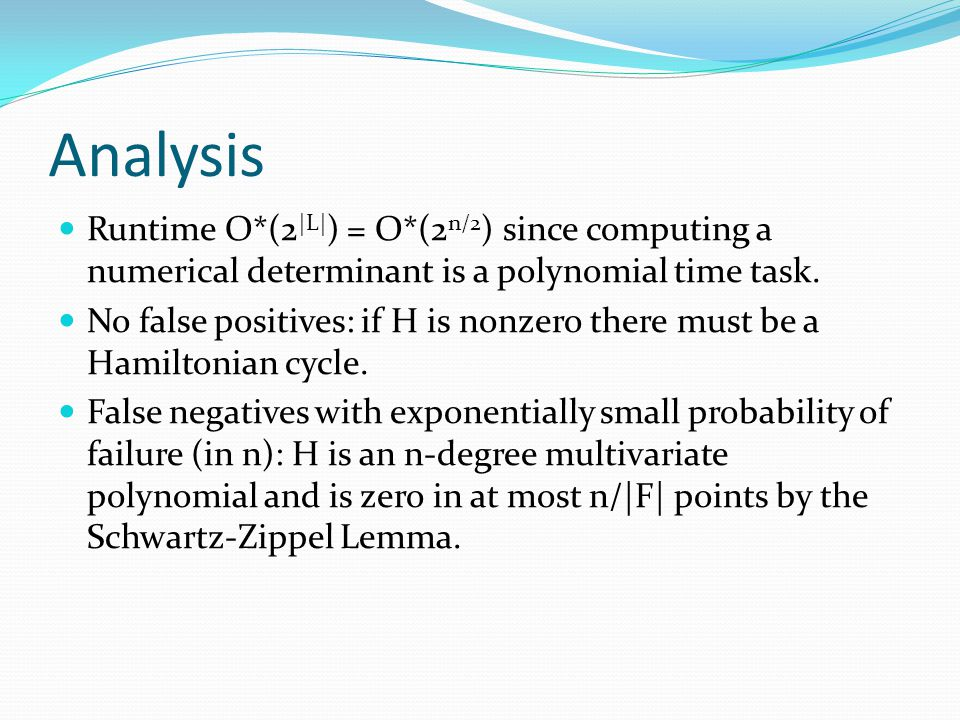 Analysis Runtime O*(2|L|) = O*(2n/2) since computing a numerical determinant is a polynomial time task.