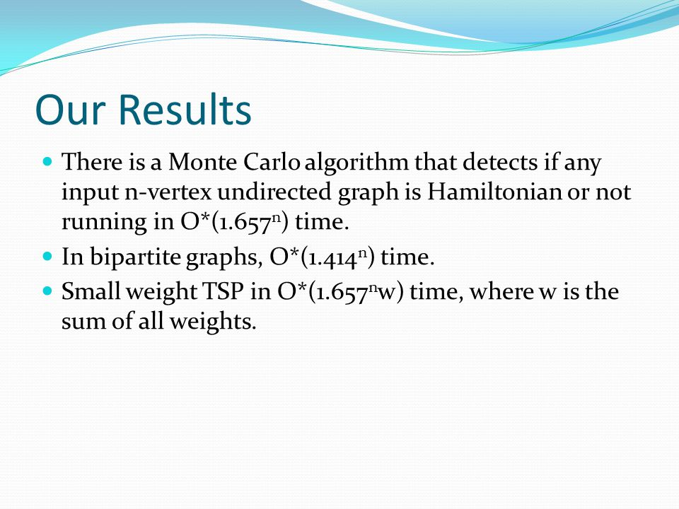 Our Results There is a Monte Carlo algorithm that detects if any input n-vertex undirected graph is Hamiltonian or not running in O*(1.657n) time.