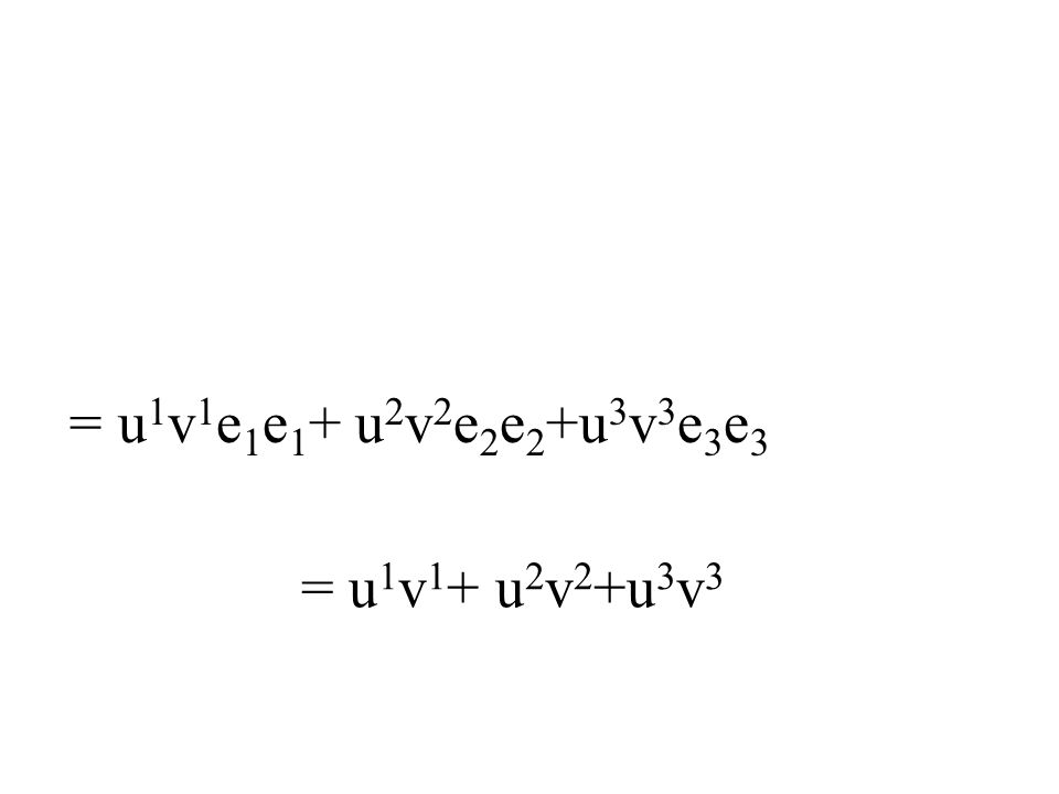 = u1v1e1e1+ u2v2e2e2+u3v3e3e3 = u1v1+ u2v2+u3v3