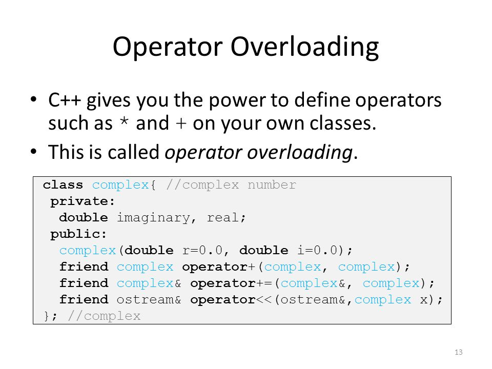 Operator Overloading C++ gives you the power to define operators such as * and + on your own classes.