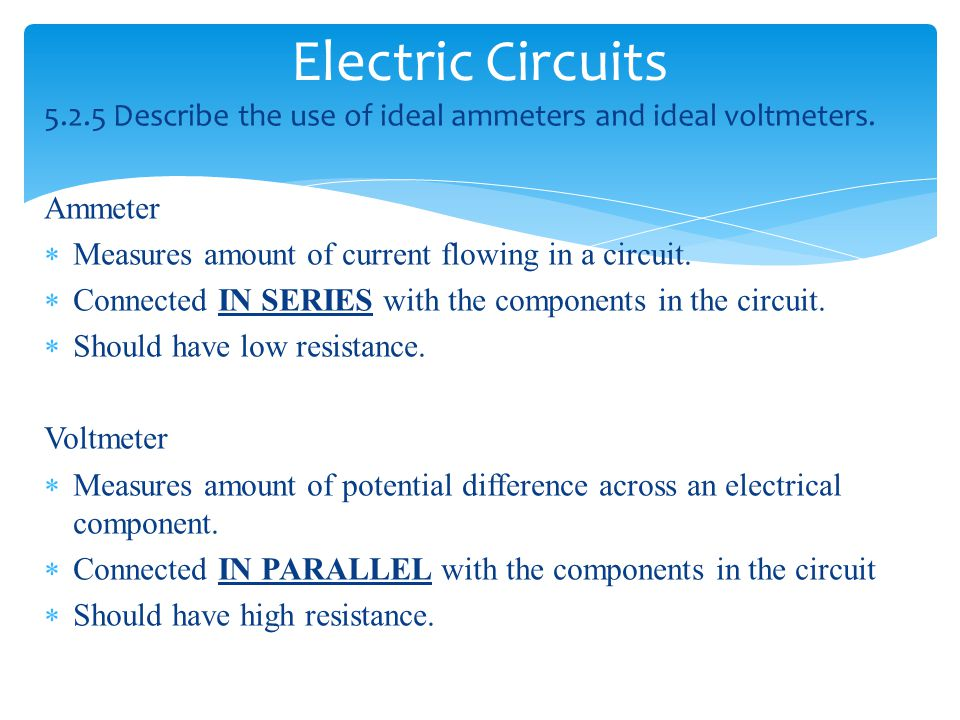 Electric Circuits Describe the use of ideal ammeters and ideal voltmeters. Ammeter. Measures amount of current flowing in a circuit.