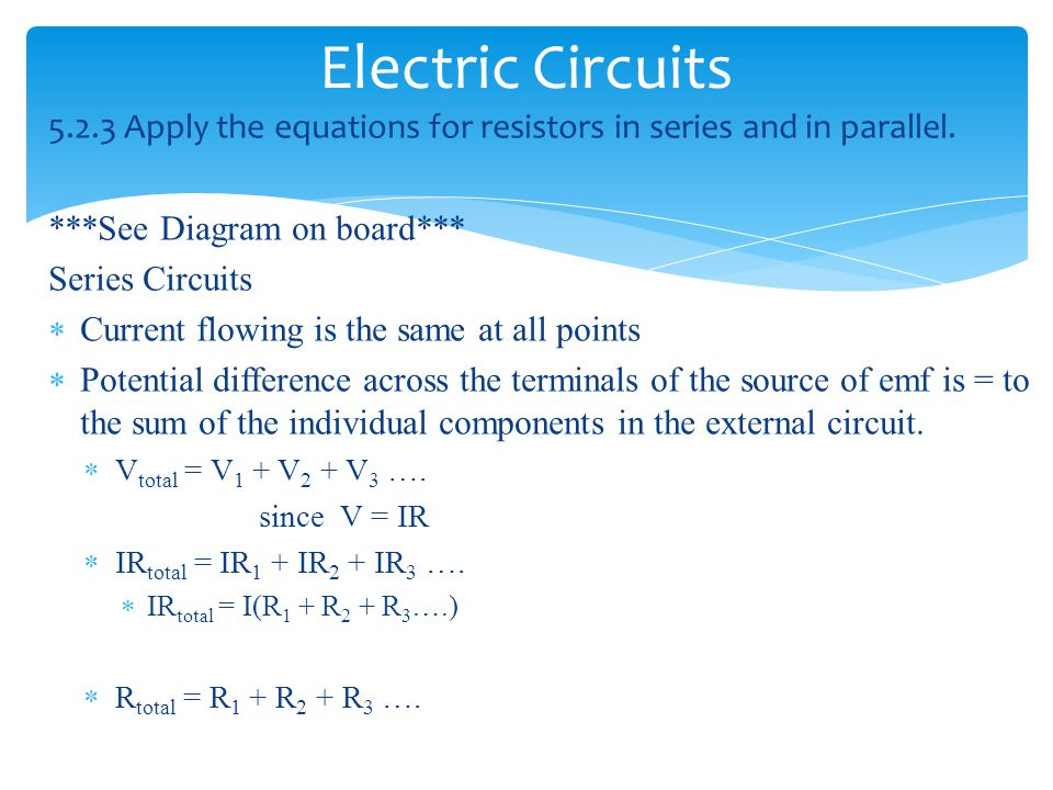 Electric Circuits 5.2.3 Apply the equations for resistors in series and in parallel. ***See Diagram on board***