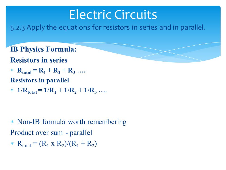 Electric Circuits Apply the equations for resistors in series and in parallel. IB Physics Formula: