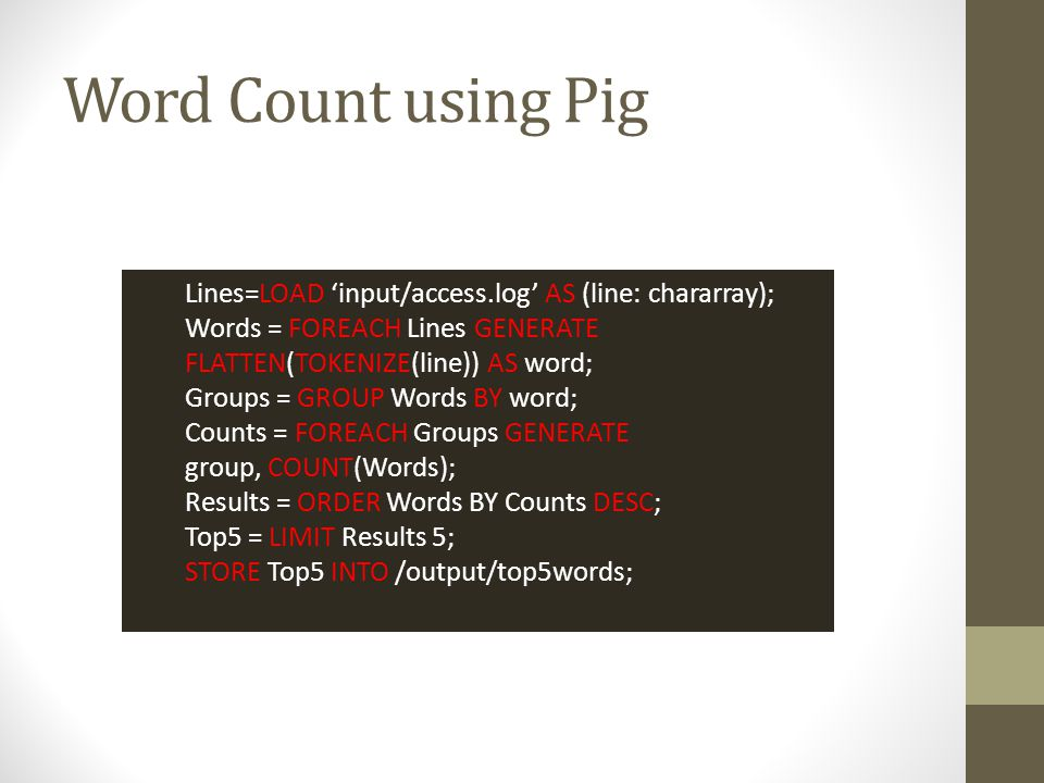 Word Count using Pig Lines=LOAD 'input/access.log' AS (line: chararray); Words = FOREACH Lines GENERATE FLATTEN(TOKENIZE(line)) AS word;