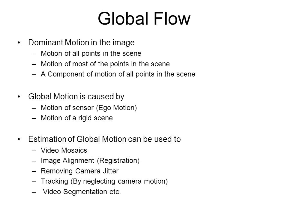 Global Flow Dominant Motion in the image Global Motion is caused by