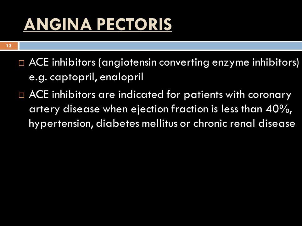 ANGINA PECTORIS ACE inhibitors (angiotensin converting enzyme inhibitors) e.g. captopril, enalopril.