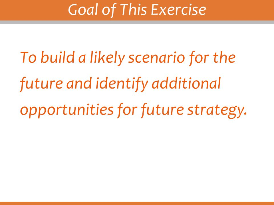 Goal of This Exercise To build a likely scenario for the future and identify additional opportunities for future strategy.
