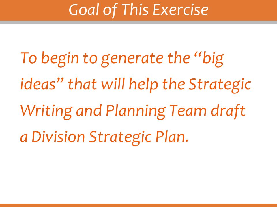 Goal of This Exercise To begin to generate the big ideas that will help the Strategic Writing and Planning Team draft a Division Strategic Plan.