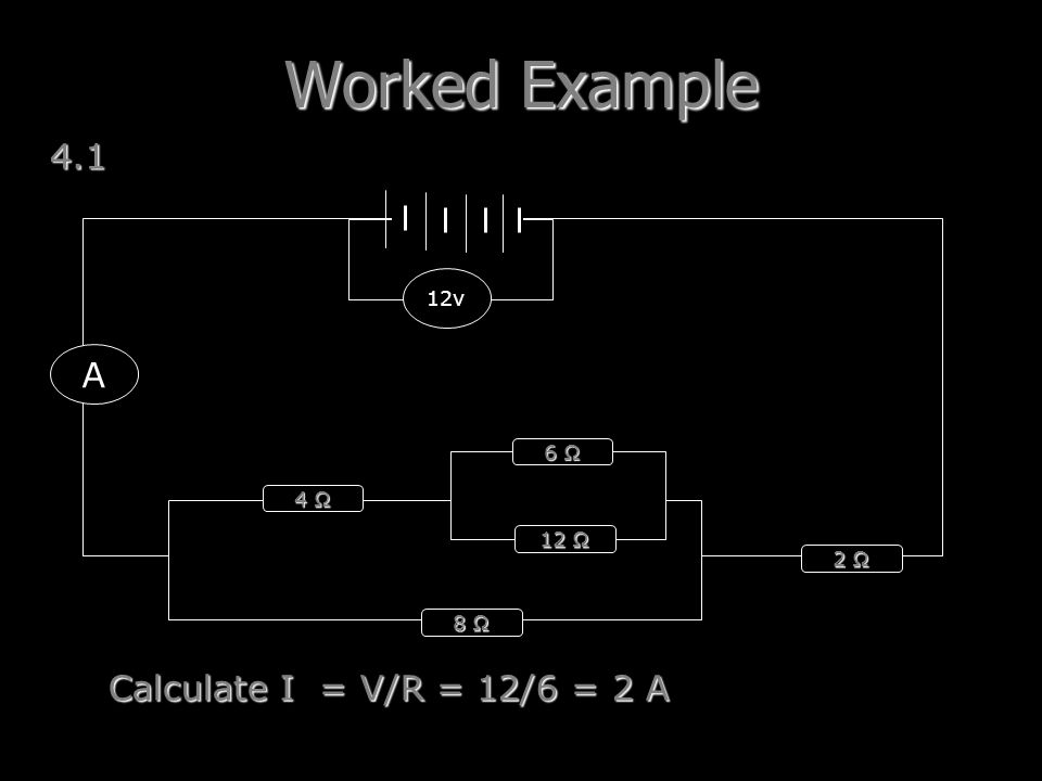 Worked Example 4.1 A Calculate I = V/R = 12/6 = 2 A 12v 6 Ω 4 Ω 12 Ω
