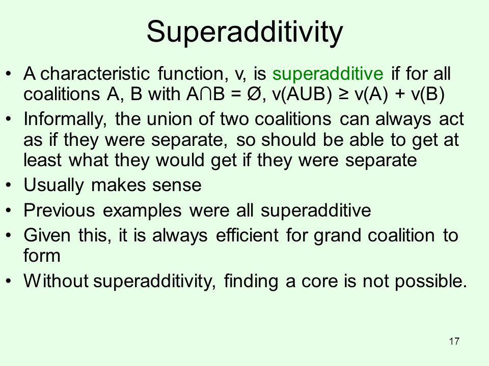 Superadditivity A characteristic function, v, is superadditive if for all coalitions A, B with A∩B = Ø, v(AUB) ≥ v(A) + v(B)