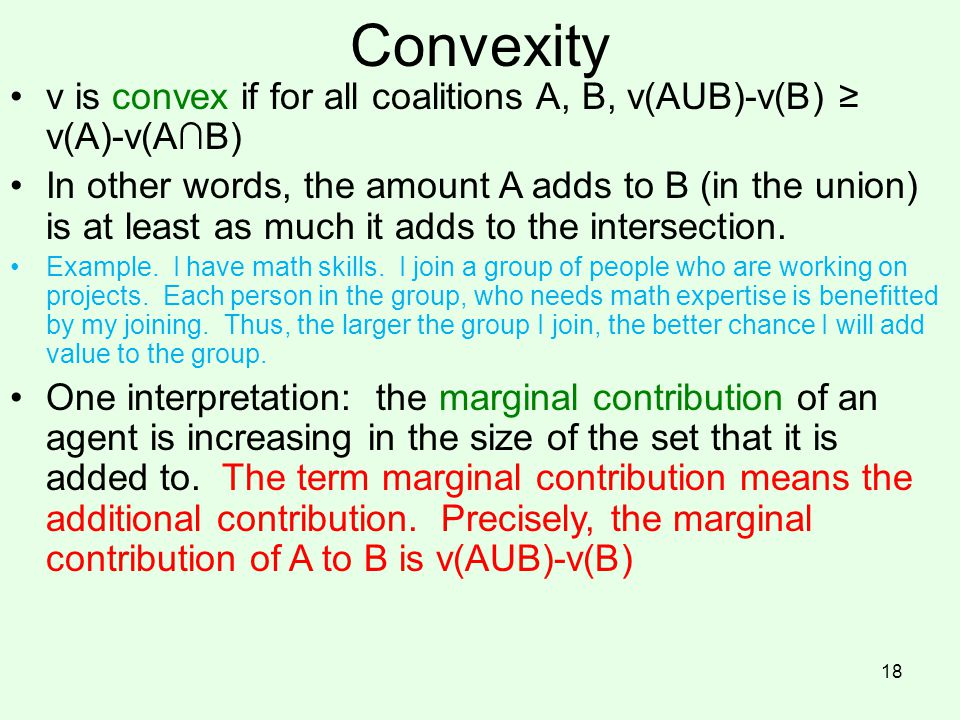 Convexity v is convex if for all coalitions A, B, v(AUB)-v(B) ≥ v(A)-v(A∩B)