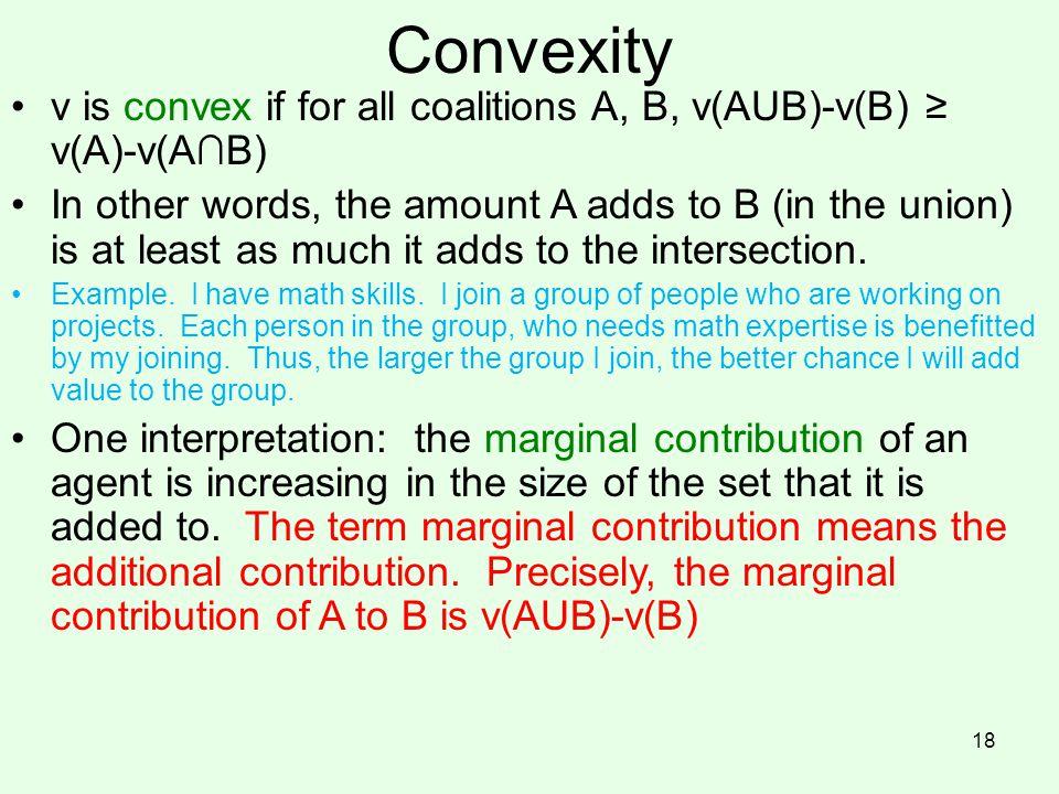 Convexity v is convex if for all coalitions A, B, v(AUB)-v(B) ≥ v(A)-v(A∩B)