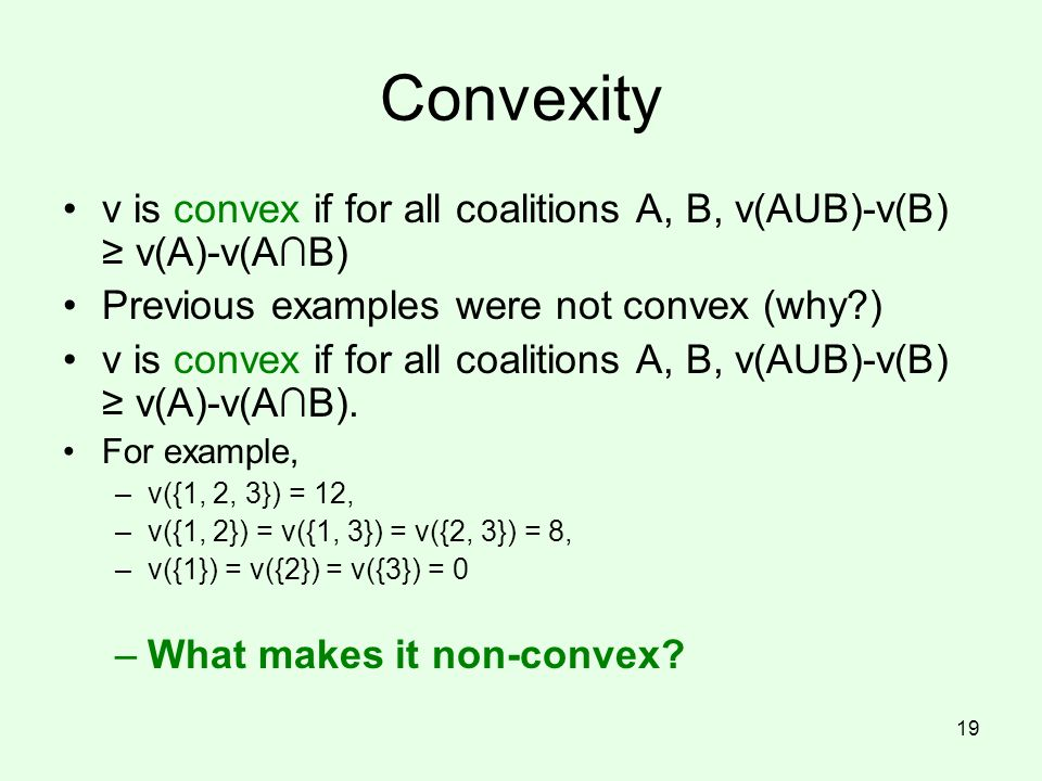Convexity v is convex if for all coalitions A, B, v(AUB)-v(B) ≥ v(A)-v(A∩B) Previous examples were not convex (why )