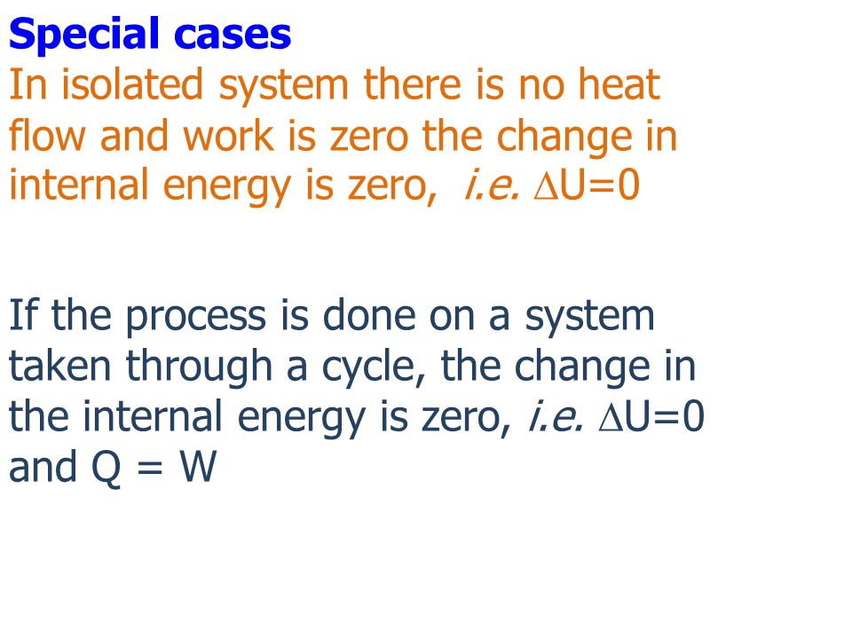 Special cases In isolated system there is no heat flow and work is zero the change in internal energy is zero, i.e. DU=0