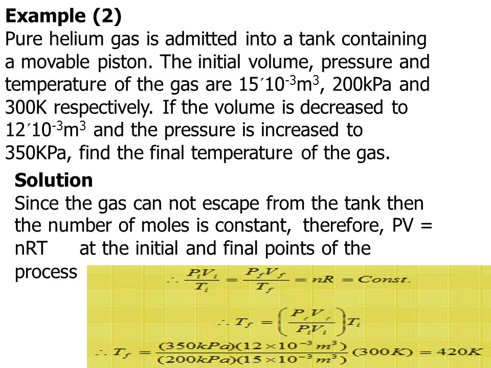 Example (2) Pure helium gas is admitted into a tank containing a movable piston. The initial volume, pressure and temperature of the gas are 15´10-3m3, 200kPa and 300K respectively. If the volume is decreased to 12´10-3m3 and the pressure is increased to 350KPa, find the final temperature of the gas.