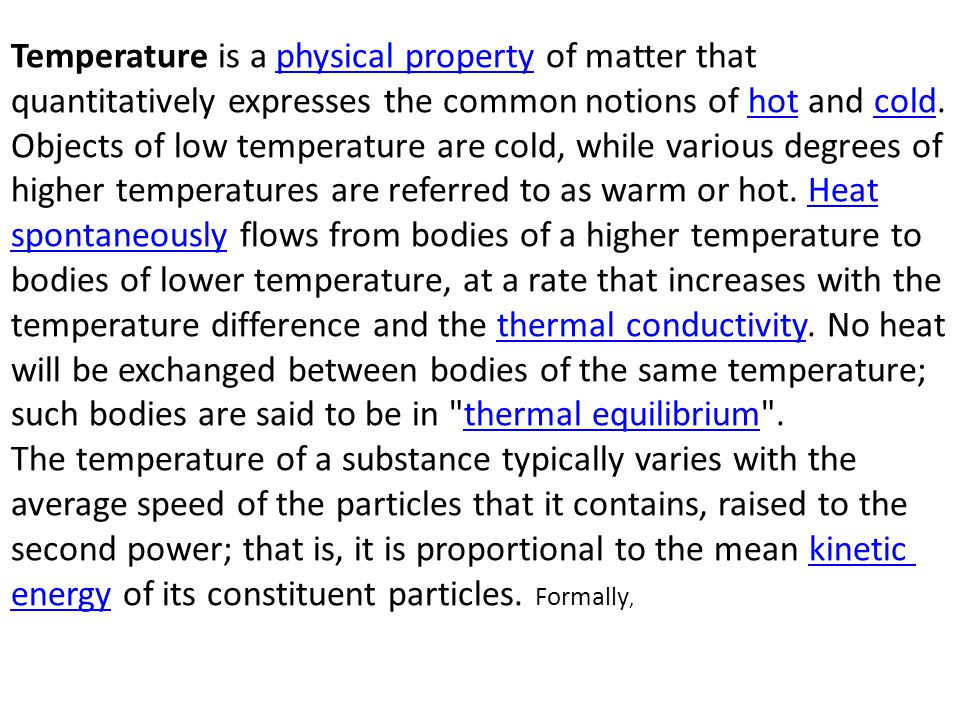 Temperature is a physical property of matter that quantitatively expresses the common notions of hot and cold. Objects of low temperature are cold, while various degrees of higher temperatures are referred to as warm or hot. Heat spontaneously flows from bodies of a higher temperature to bodies of lower temperature, at a rate that increases with the temperature difference and the thermal conductivity. No heat will be exchanged between bodies of the same temperature; such bodies are said to be in thermal equilibrium .