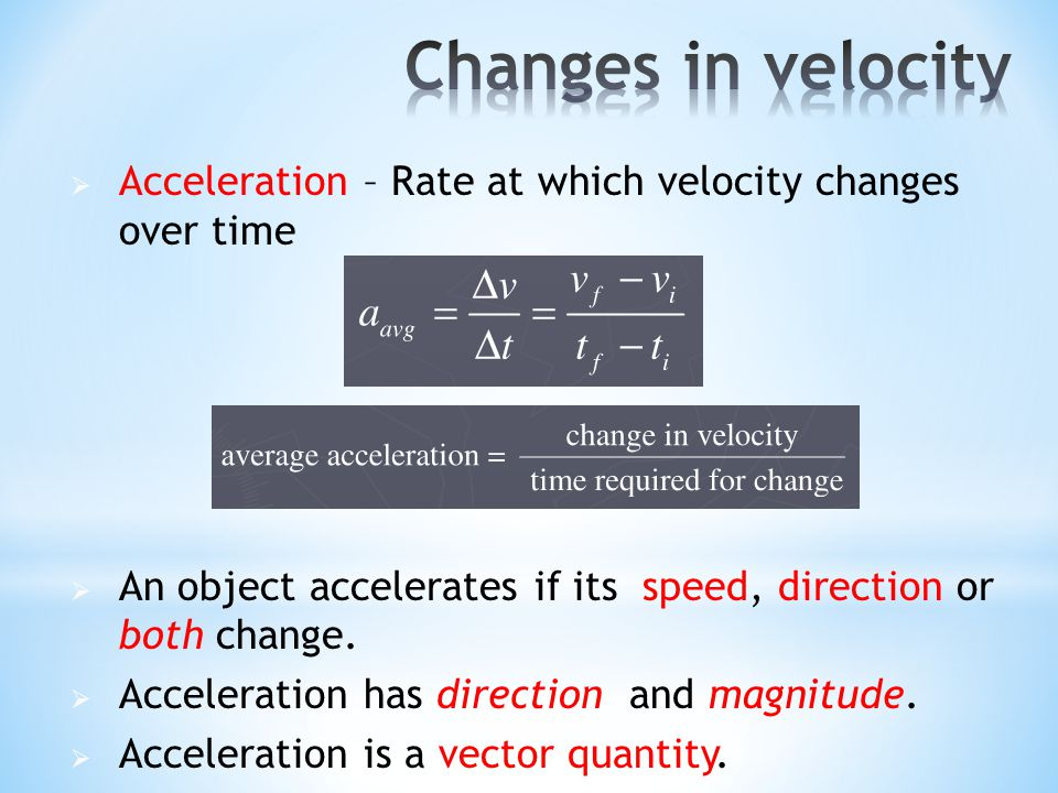 Changes in velocity Acceleration – Rate at which velocity changes over time. An object accelerates if its speed, direction or both change.