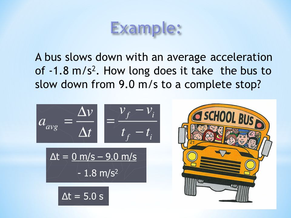Example: A bus slows down with an average acceleration of -1.8 m/s2.