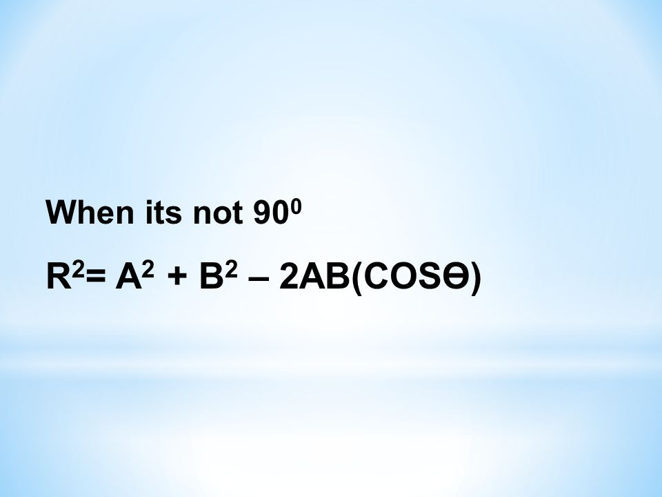 When its not 900 R2= A2 + B2 – 2AB(COSӨ)