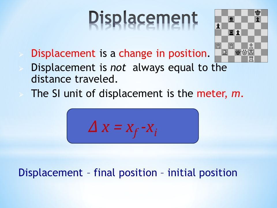 Displacement ∆ x = xf -xi Displacement is a change in position.