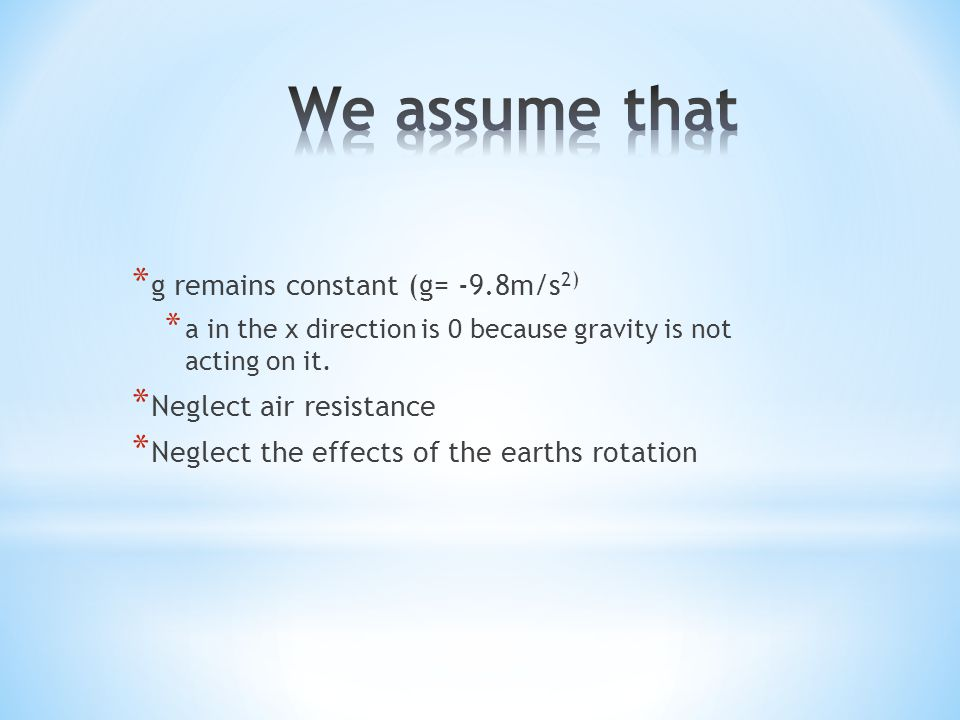 We assume that g remains constant (g= -9.8m/s2) Neglect air resistance