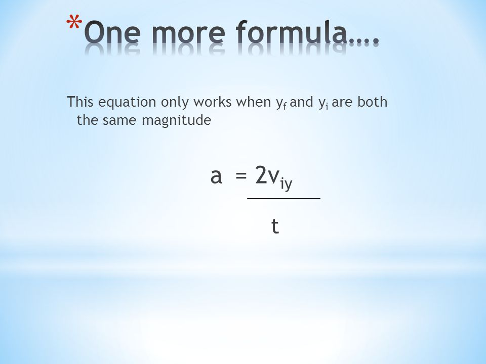 One more formula…. This equation only works when yf and yi are both the same magnitude a = 2viy t