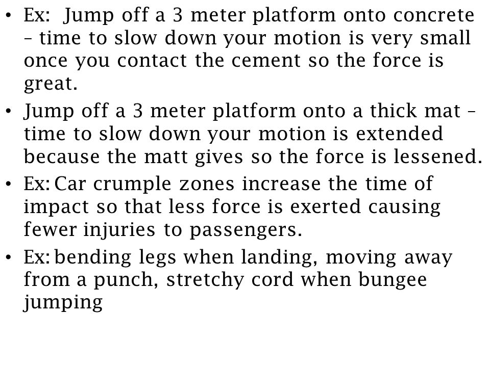 Ex: Jump off a 3 meter platform onto concrete – time to slow down your motion is very small once you contact the cement so the force is great.