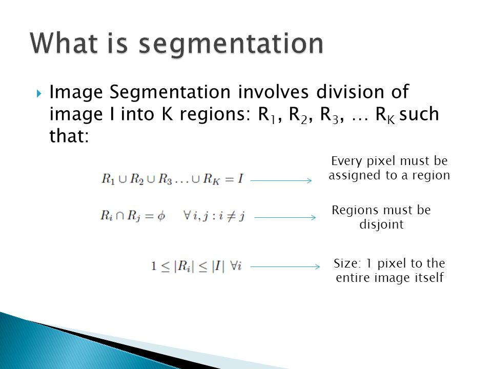 What is segmentation Image Segmentation involves division of image I into K regions: R1, R2, R3, … RK such that: