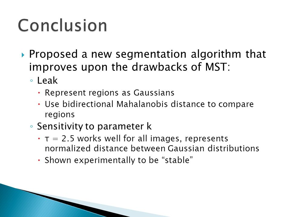 Conclusion Proposed a new segmentation algorithm that improves upon the drawbacks of MST: Leak. Represent regions as Gaussians.