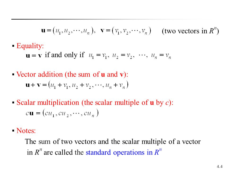 (two vectors in Rn) Equality: if and only if. Vector addition (the sum of u and v): Scalar multiplication (the scalar multiple of u by c):