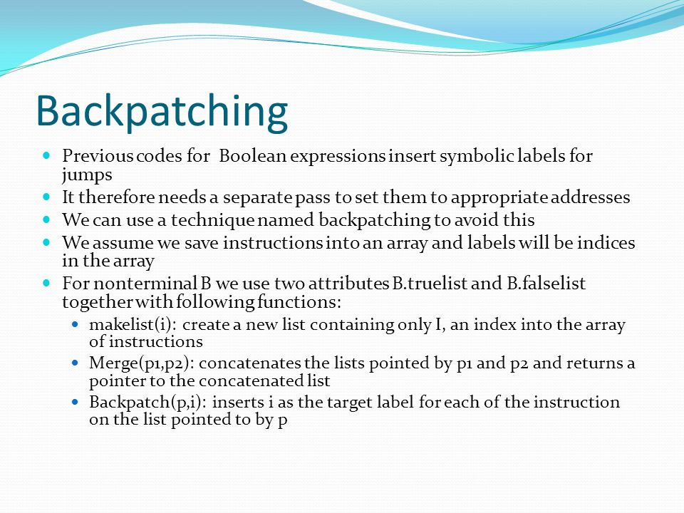 Backpatching Previous codes for Boolean expressions insert symbolic labels for jumps.