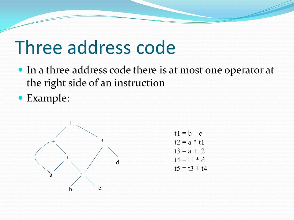 Three address code In a three address code there is at most one operator at the right side of an instruction.