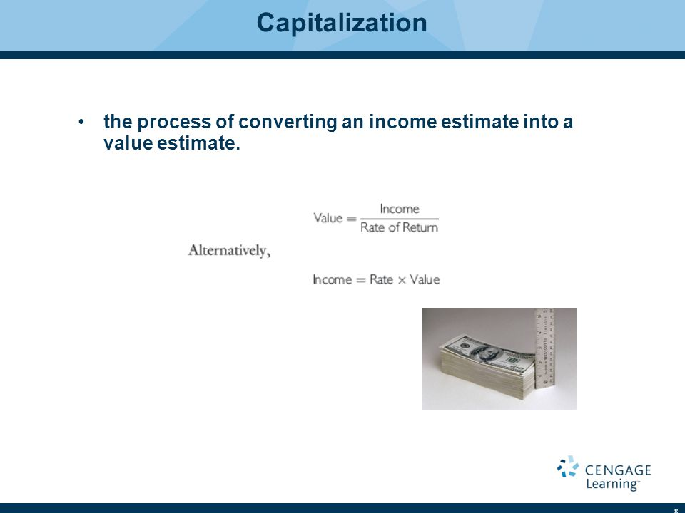 Capitalization the process of converting an income estimate into a value estimate.