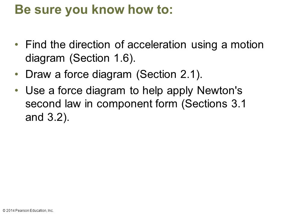 Be sure you know how to: Find the direction of acceleration using a motion diagram (Section 1.6). Draw a force diagram (Section 2.1).