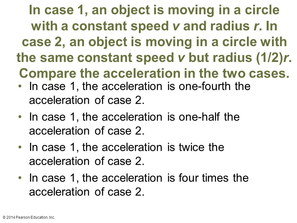 In case 1, an object is moving in a circle with a constant speed v and radius r. In case 2, an object is moving in a circle with the same constant speed v but radius (1/2)r. Compare the acceleration in the two cases.