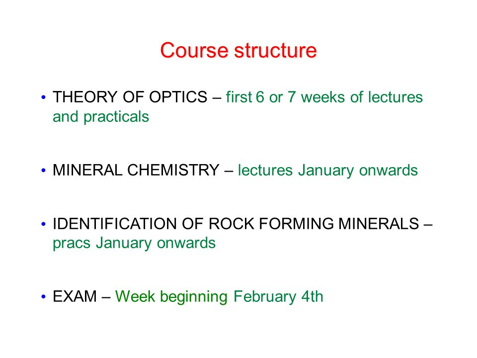 Course structure THEORY OF OPTICS – first 6 or 7 weeks of lectures and practicals. MINERAL CHEMISTRY – lectures January onwards.