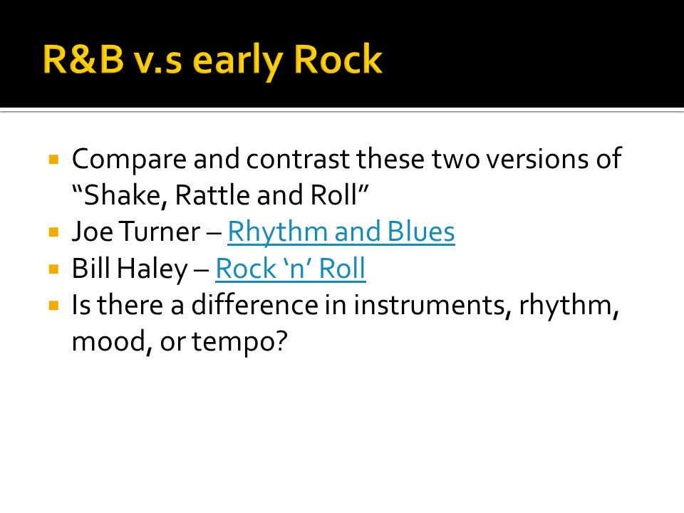 R&B v.s early Rock Compare and contrast these two versions of Shake, Rattle and Roll Joe Turner – Rhythm and Blues.