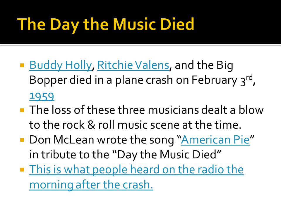 The Day the Music Died Buddy Holly, Ritchie Valens, and the Big Bopper died in a plane crash on February 3rd, 1959.