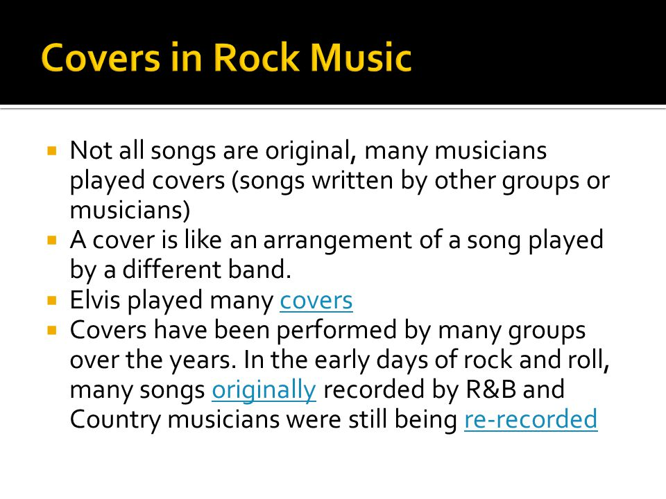 Covers in Rock Music Not all songs are original, many musicians played covers (songs written by other groups or musicians)
