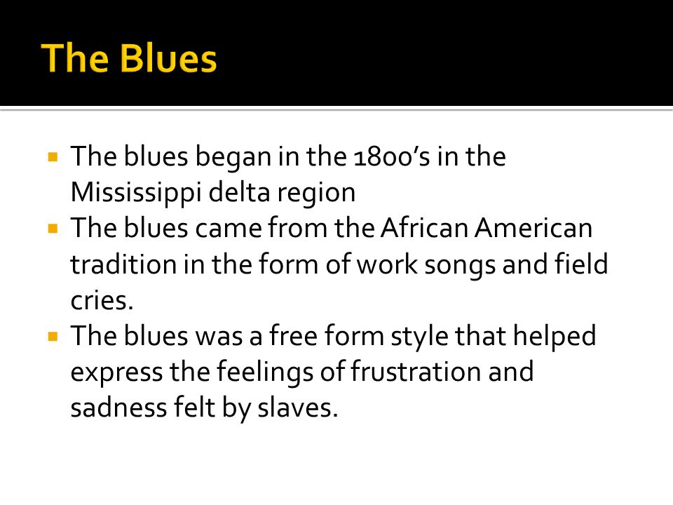 The Blues The blues began in the 1800's in the Mississippi delta region.