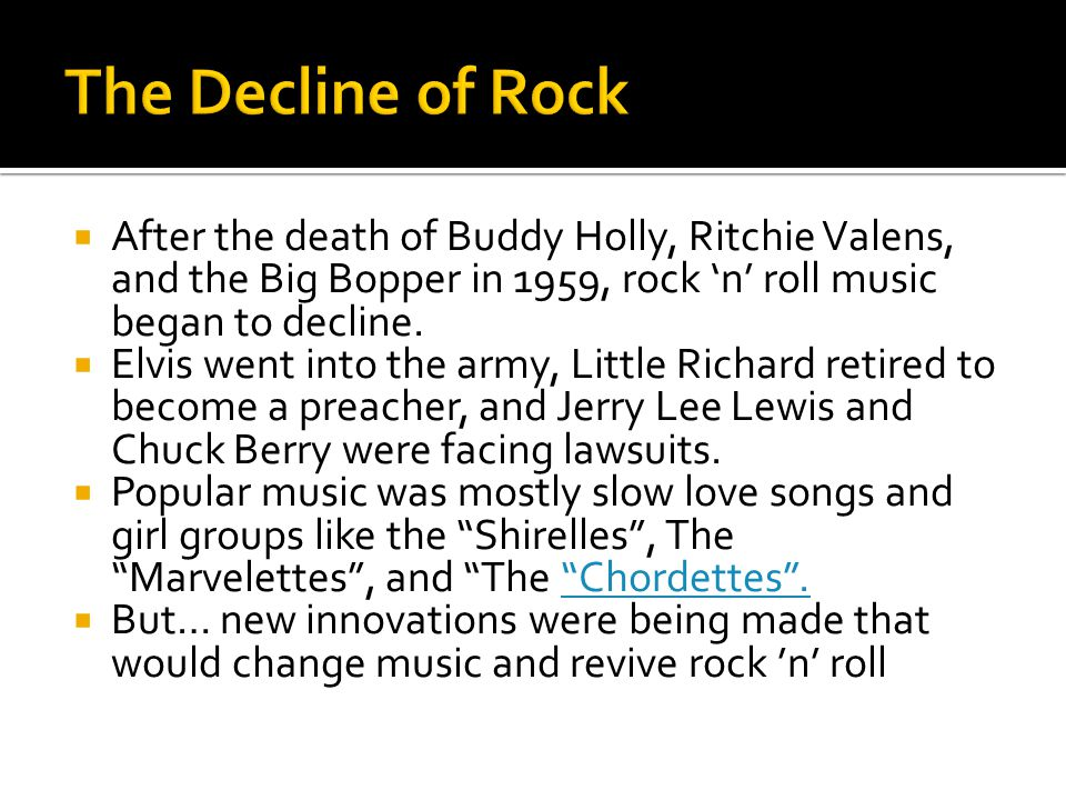 The Decline of Rock After the death of Buddy Holly, Ritchie Valens, and the Big Bopper in 1959, rock 'n' roll music began to decline.