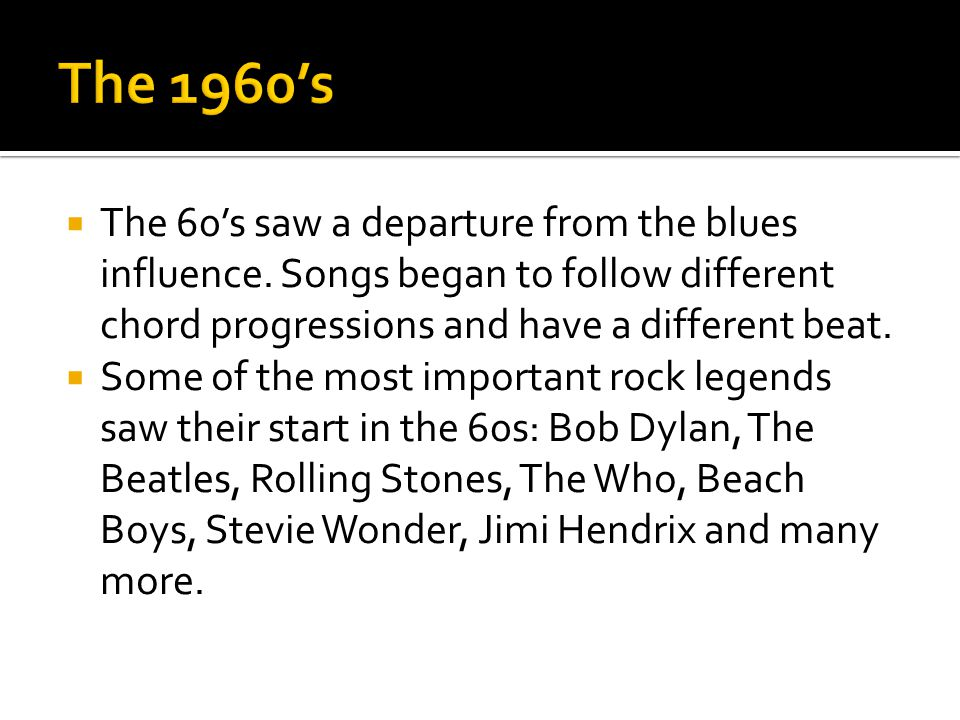 The 1960's The 60's saw a departure from the blues influence. Songs began to follow different chord progressions and have a different beat.