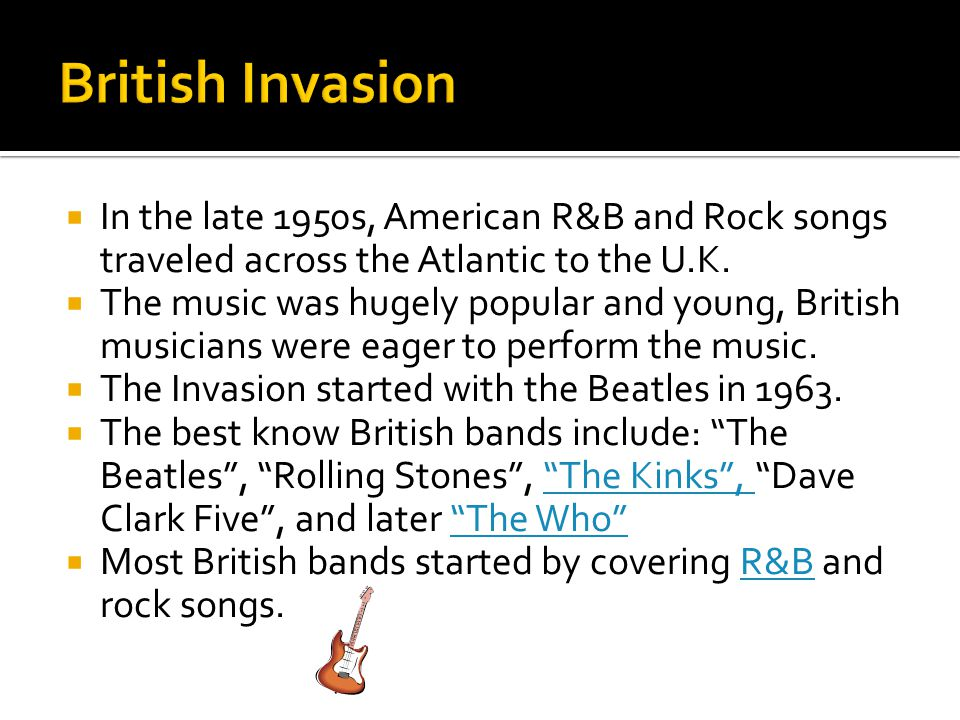 British Invasion In the late 1950s, American R&B and Rock songs traveled across the Atlantic to the U.K.