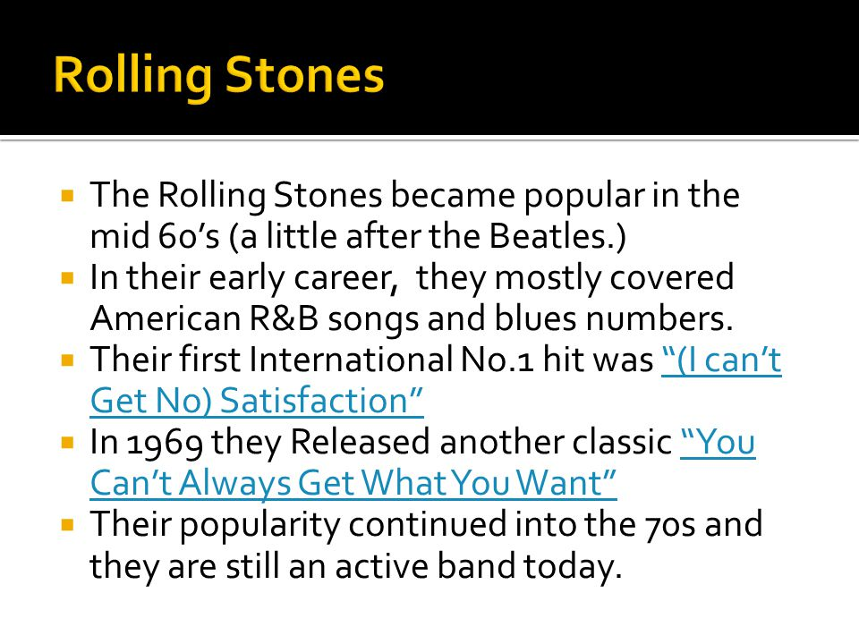 Rolling Stones The Rolling Stones became popular in the mid 60's (a little after the Beatles.)