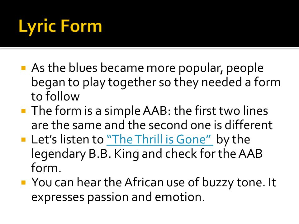 Lyric Form As the blues became more popular, people began to play together so they needed a form to follow.
