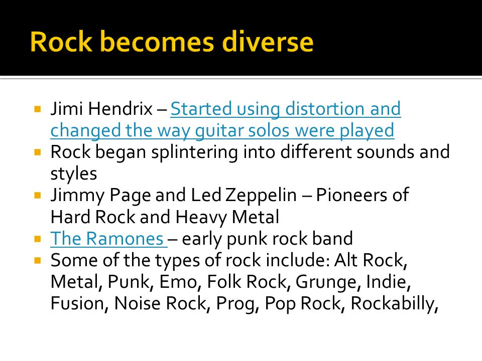 Rock becomes diverse Jimi Hendrix – Started using distortion and changed the way guitar solos were played.