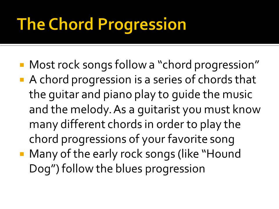 The Chord Progression Most rock songs follow a chord progression